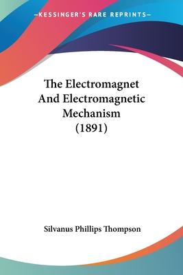 The Electromagnet and Electromagnetic Mechanism (1891)