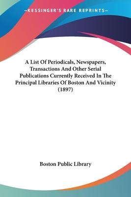 A List of Periodicals, Newspapers, Transactions and Other Serial Publications Currently Received in the Principal Libraries of Boston and Vicinity (1897)