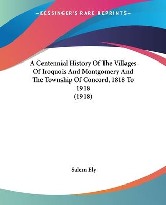 A Centennial History of the Villages of Iroquois and Montgomery and the Township of Concord, 1818 to 1918 (1918)