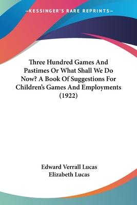 Three Hundred Games and Pastimes or What Shall We Do Now? a Book of Suggestions for Children's Games and Employments (1922)