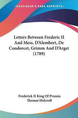 Letters Between Frederic II and Mess. D'Alembert, de Condorcet, Grimm and D'Arget (1789)