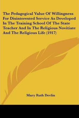 The Pedagogical Value of Willingness for Disinterested Service as Developed in the Training School of the State Teacher and in the Religious Novitiate and the Religious Life (1917)