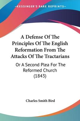A Defense of the Principles of the English Reformation from the Attacks of the Tractarians
