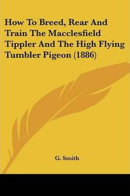 How to Breed, Rear and Train the Macclesfield Tippler and the High Flying Tumbler Pigeon (1886)
