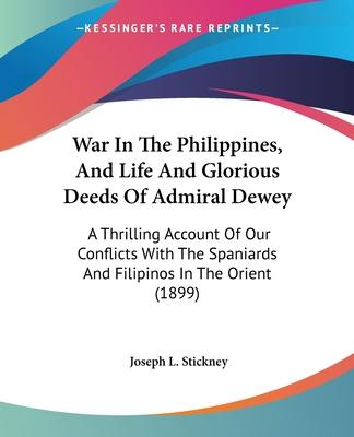 War in the Philippines, and Life and Glorious Deeds of Admiral Dewey