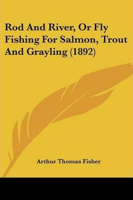 Rod and River, or Fly Fishing for Salmon, Trout and Grayling (1892)