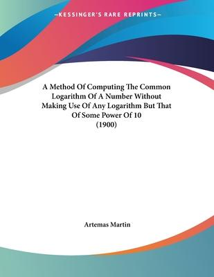 A Method of Computing the Common Logarithm of a Number Without Making Use of Any Logarithm But That of Some Power of 10 (1900)