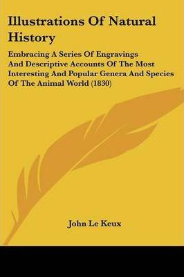 Illustrations of Natural History: Embracing a Series of Engravings and Descriptive Accounts of the Most Interesting and Popular Genera and Species of the Animal World (1830)