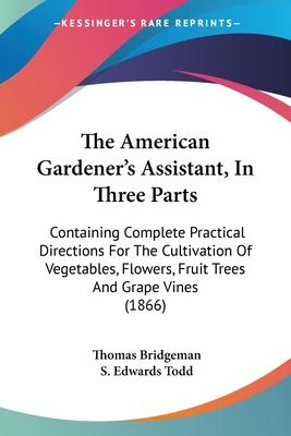 The American Gardener's Assistant, In Three Parts