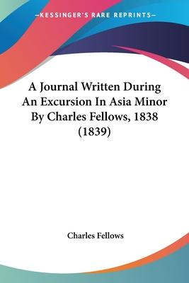 A Journal Written During an Excursion in Asia Minor by Charles Fellows, 1838 (1839)