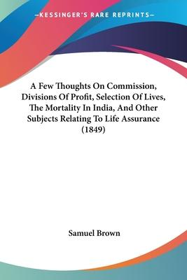A Few Thoughts on Commission, Divisions of Profit, Selection of Lives, the Mortality in India, and Other Subjects Relating to Life Assurance (1849)