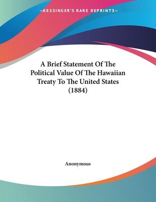 A Brief Statement of the Political Value of the Hawaiian Treaty to the United States (1884)