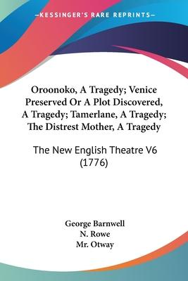 Oroonoko, a Tragedy; Venice Preserved or a Plot Discovered, a Tragedy; Tamerlane, a Tragedy; The Distrest Mother, a Tragedy