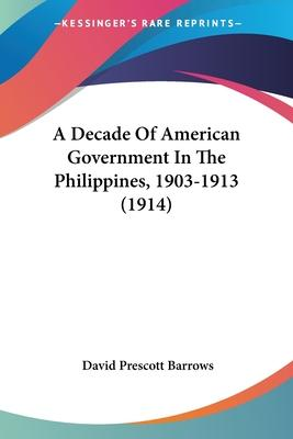 A Decade of American Government in the Philippines, 1903-1913 (1914)