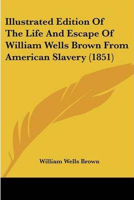 Illustrated Edition Of The Life And Escape Of William Wells Brown From American Slavery (1851)