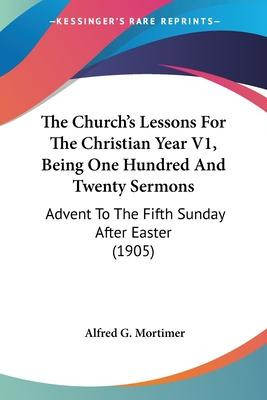 The Church's Lessons for the Christian Year V1, Being One Hundred and Twenty Sermons