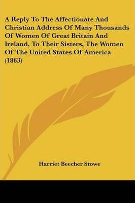 A Reply to the Affectionate and Christian Address of Many Thousands of Women of Great Britain and Ireland, to Their Sisters, the Women of the United States of America (1863)