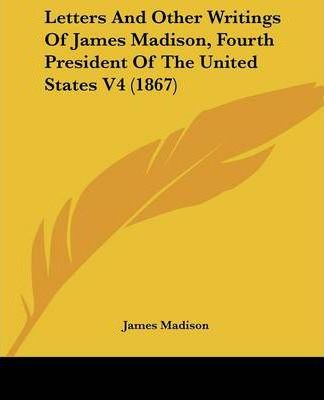 Letters and Other Writings of James Madison, Fourth President of the United States V4 (1867)