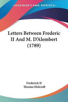 Letters Between Frederic II and M. D'Alembert (1789)