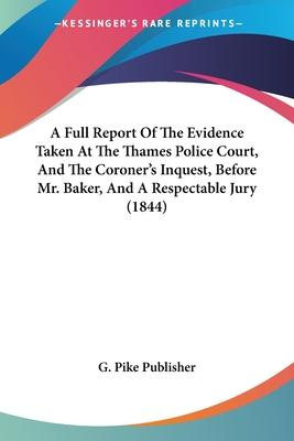 A Full Report of the Evidence Taken at the Thames Police Court, and the Coroner's Inquest, Before Mr. Baker, and a Respectable Jury (1844)