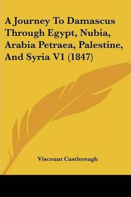 A Journey to Damascus Through Egypt, Nubia, Arabia Petraea, Palestine, and Syria V1 (1847)