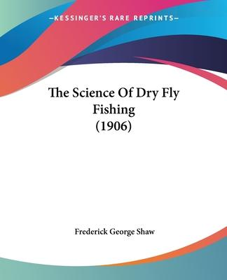 The Science of Dry Fly Fishing (1906)