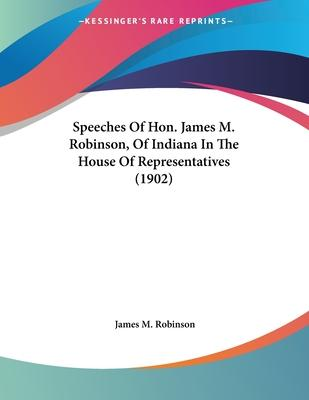 Speeches of Hon. James M. Robinson, of Indiana in the House of Representatives (1902)