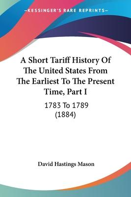 A Short Tariff History of the United States from the Earliest to the Present Time, Part I