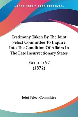 Testimony Taken by the Joint Select Committee to Inquire Into the Condition of Affairs in the Late Insurrectionary States