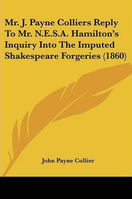 Mr. J. Payne Colliers Reply to Mr. N.E.S.A. Hamilton's Inquiry Into the Imputed Shakespeare Forgeries (1860)