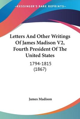 Letters and Other Writings of James Madison V2, Fourth President of the United States