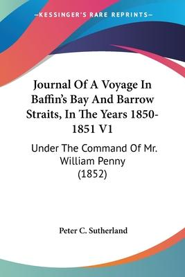 Journal of a Voyage in Baffin's Bay and Barrow Straits, in the Years 1850-1851 V1