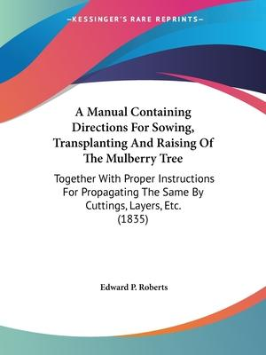 A Manual Containing Directions for Sowing, Transplanting and Raising of the Mulberry Tree