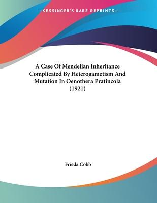 A Case of Mendelian Inheritance Complicated by Heterogametism and Mutation in Oenothera Pratincola (1921)