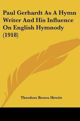 Paul Gerhardt as a Hymn Writer and His Influence on English Hymnody (1918)