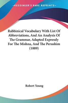 Rabbinical Vocabulary with List of Abbreviations, and an Analysis of the Grammar, Adapted Expressly for the Mishna, and the Perushim (1889)