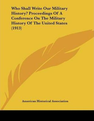 Who Shall Write Our Military History? Proceedings of a Conference on the Military History of the United States (1913)
