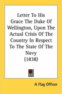 Letter to His Grace the Duke of Wellington, Upon the Actual Crisis of the Country in Respect to the State of the Navy (1838)