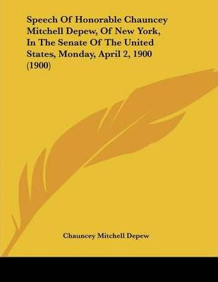 Speech of Honorable Chauncey Mitchell DePew, of New York, in the Senate of the United States, Monday, April 2, 1900 (1900)