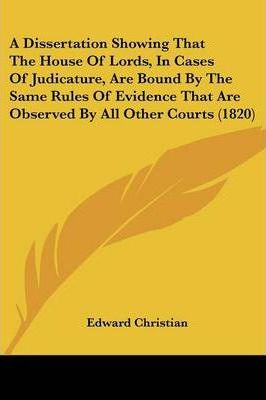 A Dissertation Showing That the House of Lords, in Cases of Judicature, Are Bound by the Same Rules of Evidence That Are Observed by All Other Courts (1820)
