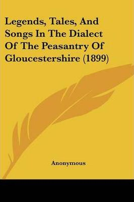 Legends, Tales, and Songs in the Dialect of the Peasantry of Gloucestershire (1899)
