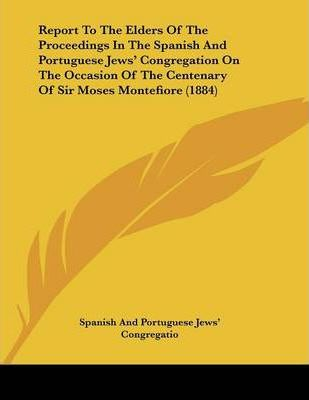 Report to the Elders of the Proceedings in the Spanish and Portuguese Jews' Congregation on the Occasion of the Centenary of Sir Moses Montefiore (1884)