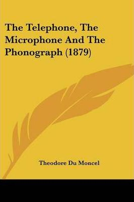 The Telephone, the Microphone and the Phonograph (1879)