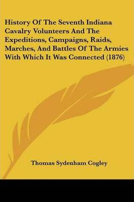 History of the Seventh Indiana Cavalry Volunteers and the Expeditions, Campaigns, Raids, Marches, and Battles of the Armies with Which It Was Connected (1876)
