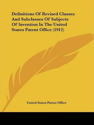 Definitions of Revised Classes and Subclasses of Subjects of Invention in the United States Patent Office (1912)