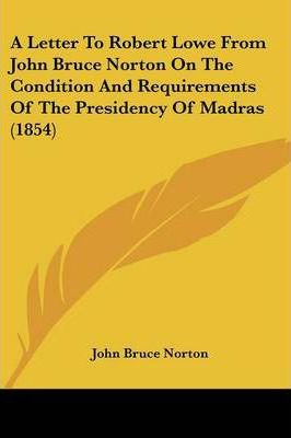 A Letter to Robert Lowe from John Bruce Norton on the Condition and Requirements of the Presidency of Madras (1854)
