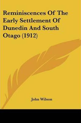 Reminiscences of the Early Settlement of Dunedin and South Otago (1912)