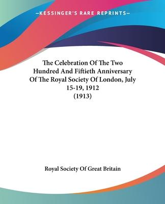 The Celebration of the Two Hundred and Fiftieth Anniversary of the Royal Society of London, July 15-19, 1912 (1913)