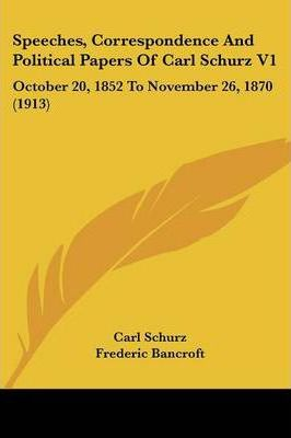 Speeches, Correspondence and Political Papers of Carl Schurz V1
