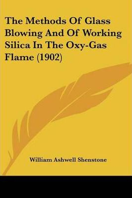 The Methods of Glass Blowing and of Working Silica in the Oxy-Gas Flame (1902)